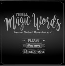 The Three Magic Words: Please, I'm Sorry and Thank You (Gethsemane)